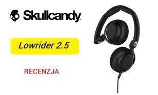 Skullcandy Lowider 2.5 - Ulepszona Wersja Znanych Słuchawek