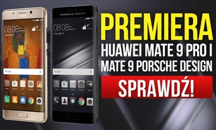 Huawei Mate 9 Pro i Mate 9 Porsche Design - Premiera Ekskluzywnych Smartfonów